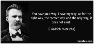 quote-you-have-your-way-i-have-my-way-as-for-the-right-way-the-correct-way-and-the-only-way-it-does-friedrich-nietzsche-135920